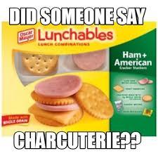 Meme Creator - Funny did someone say charcuterie?? Meme Generator at  MemeCreator.org!